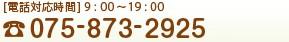 [電話対応時間] 9:00~19:00 TEL:075-873-2925MAIL
